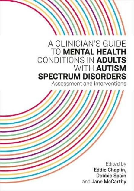 A Clinician S Guide To Mental Health Conditions In Adults With Autism Spectrum Disorders Assessment And Interventions By Eddie Chaplin Whsmith