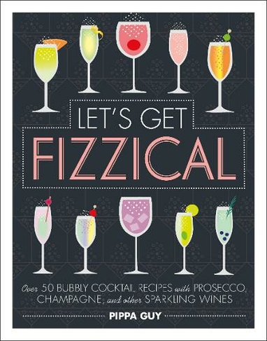 Let S Get Fizzical Over 50 Bubbly Cocktail Recipes With Prosecco Champagne And Other Sparkling Wines By Pippa Guy Whsmith