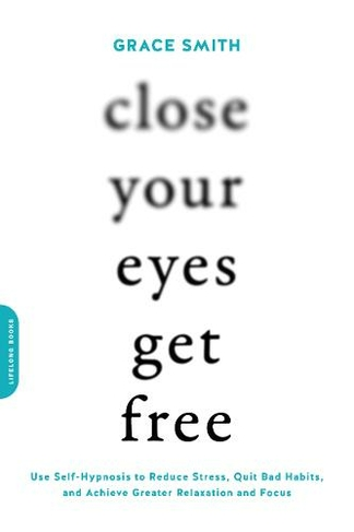 Close Your Eyes, Get Free Use Self-Hypnosis to Reduce Stress, Quit Bad  Habits, and Achieve Greater Relaxation and Focus