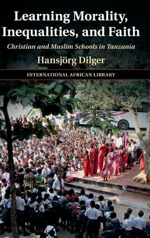 Learning Morality, Inequalities, and Faith: Christian and Muslim Schools in Tanzania (The International African Library)