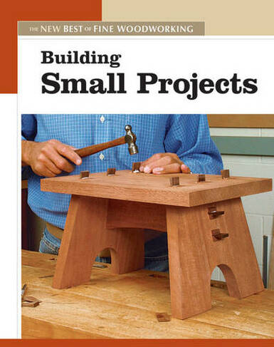 Building Small Projects The New Best Of Fine Woodworking