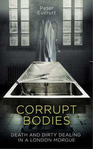 Corrupt Bodies Death and Dirty Dealing in a London Morgue