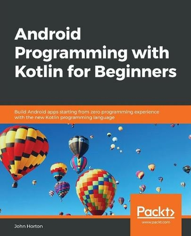 Android Programming with Kotlin for Beginners Build Android apps starting  from zero programming experience with the new Kotlin programming language