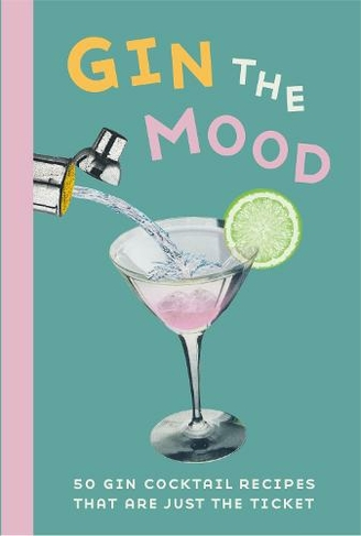 Gin The Mood 50 Gin Cocktail Recipes That Are Just The Ticket By Dog N Bone Books Whsmith