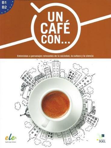 Un cafe con     : Exercises in reading Spanish Levels B1 and B2 Entrevistas  a personajes relevantes de la sociedad, la cultura y la ciencia